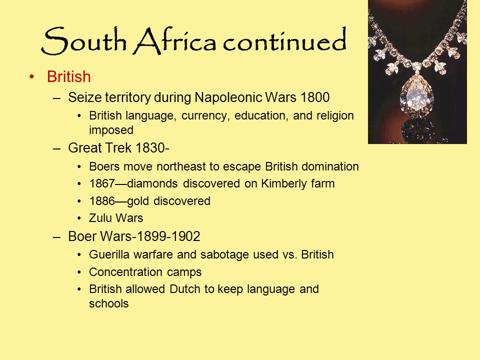 South Africa continued British –Seize territory during Napoleonic Wars 1800 British language, currency, education, and religion imposed –Great Trek Boers move northeast to escape British domination 1867—diamonds discovered on Kimberly farm 1886—gold discovered Zulu Wars –Boer Wars Guerilla warfare and sabotage used vs.