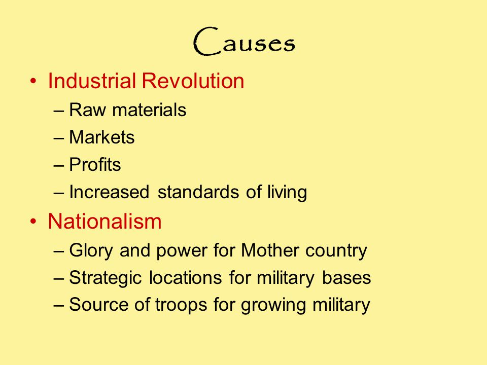 Causes Industrial Revolution –Raw materials –Markets –Profits –Increased standards of living Nationalism –Glory and power for Mother country –Strategic locations for military bases –Source of troops for growing military