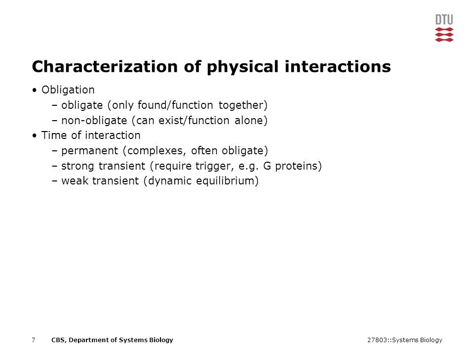 27803::Systems Biology7CBS, Department of Systems Biology Characterization of physical interactions Obligation –obligate (only found/function together) –non-obligate (can exist/function alone) Time of interaction –permanent (complexes, often obligate) –strong transient (require trigger, e.g.