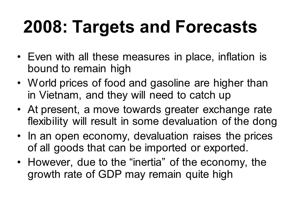 2008: Targets and Forecasts Even with all these measures in place, inflation is bound to remain high World prices of food and gasoline are higher than in Vietnam, and they will need to catch up At present, a move towards greater exchange rate flexibility will result in some devaluation of the dong In an open economy, devaluation raises the prices of all goods that can be imported or exported.