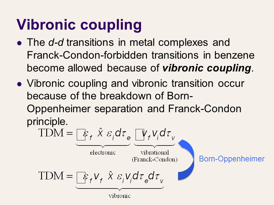 Vibronic coupling The d-d transitions in metal complexes and Franck-Condon-forbidden transitions in benzene become allowed because of vibronic coupling.