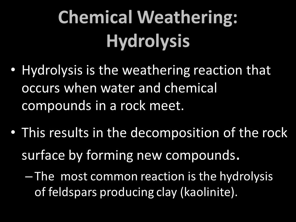 Chemical Weathering: Hydrolysis Hydrolysis is the weathering reaction that occurs when water and chemical compounds in a rock meet.