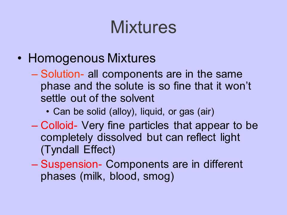 Mixtures A mixture is a material that contains two or more substances that are NOT chemically combined –Heterogeneous mixture- the different components can be seen as individual substances –Homogenous mixture- have the same composition throughout the mixture.