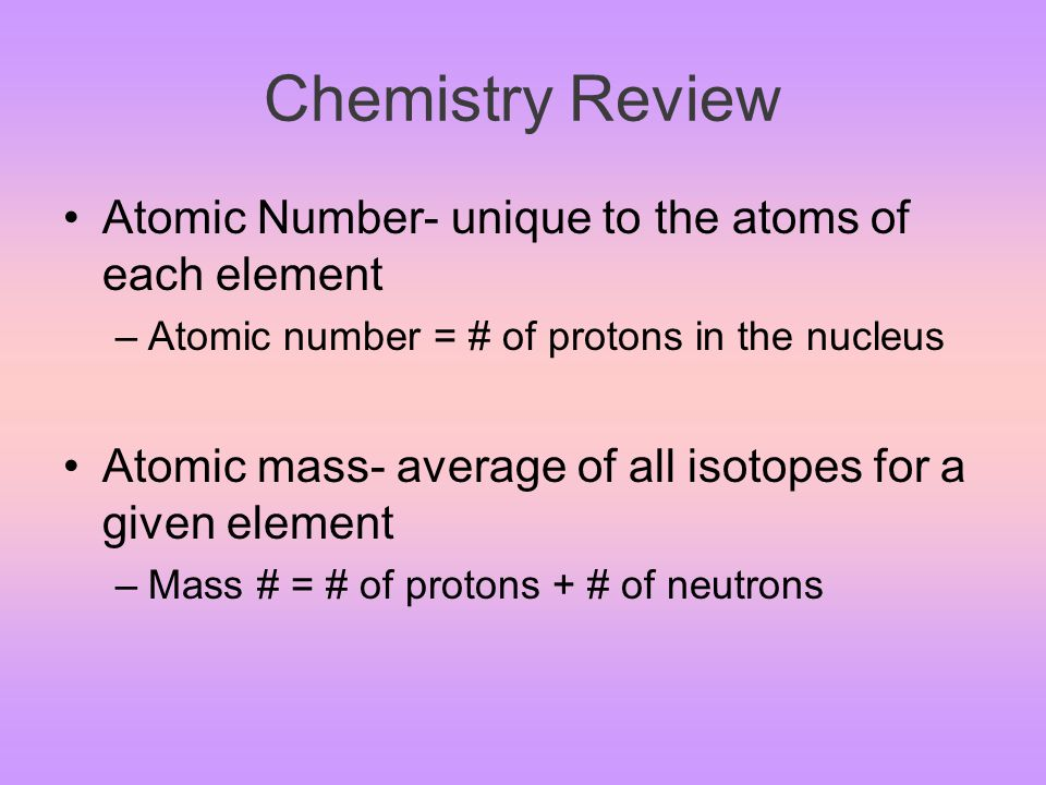 Chemistry Review Matter is made of elements –Element is a substance that has a distinct set of physical and chemical properties –Atom is the smallest unit of an element Proton (+charge, nucleus, ~1 amu) Neutron (neutral charge, nucleus, ~ 1 amu) Electron (- charge, orbits nucleus, ~ 0 amu)