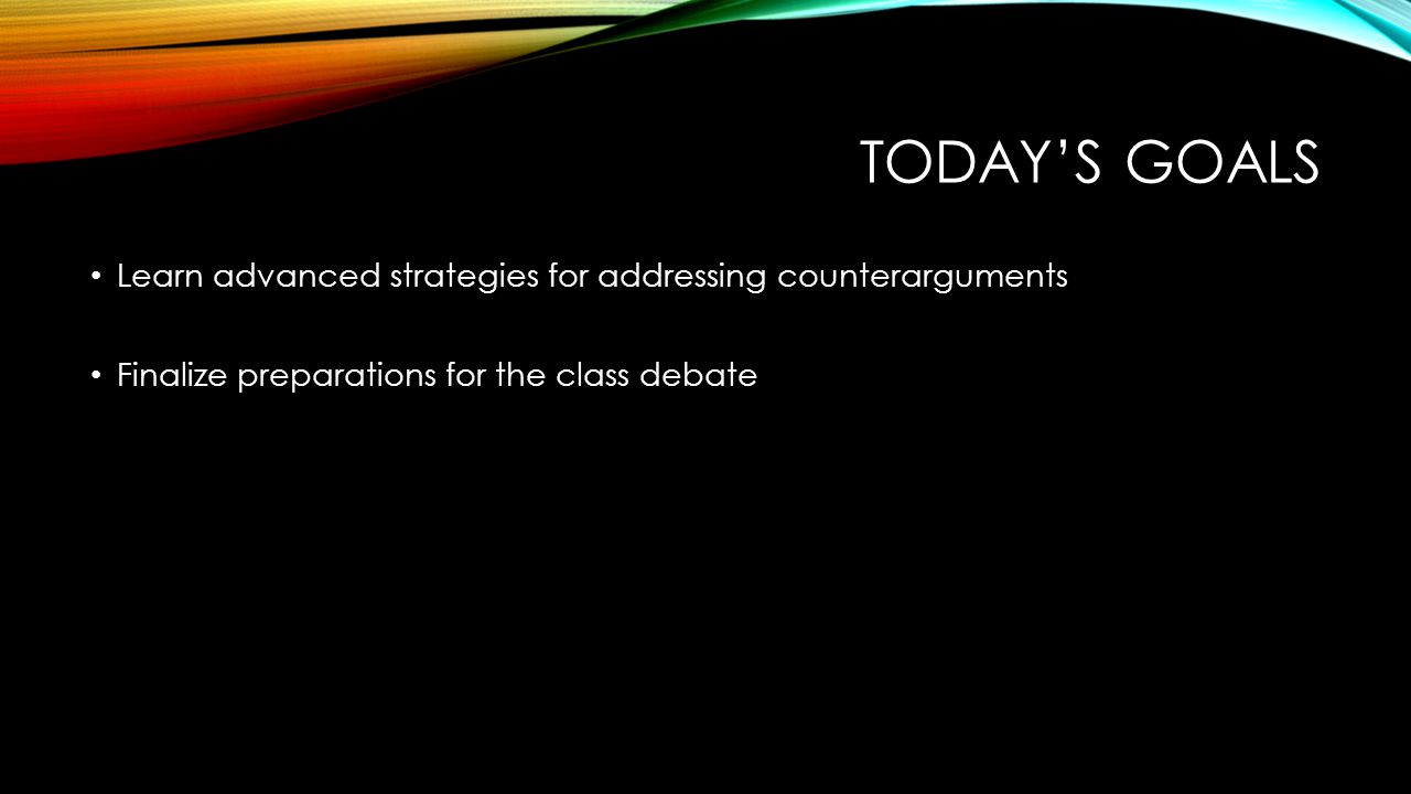 TODAY'S GOALS Learn advanced strategies for addressing counterarguments Finalize preparations for the class debate