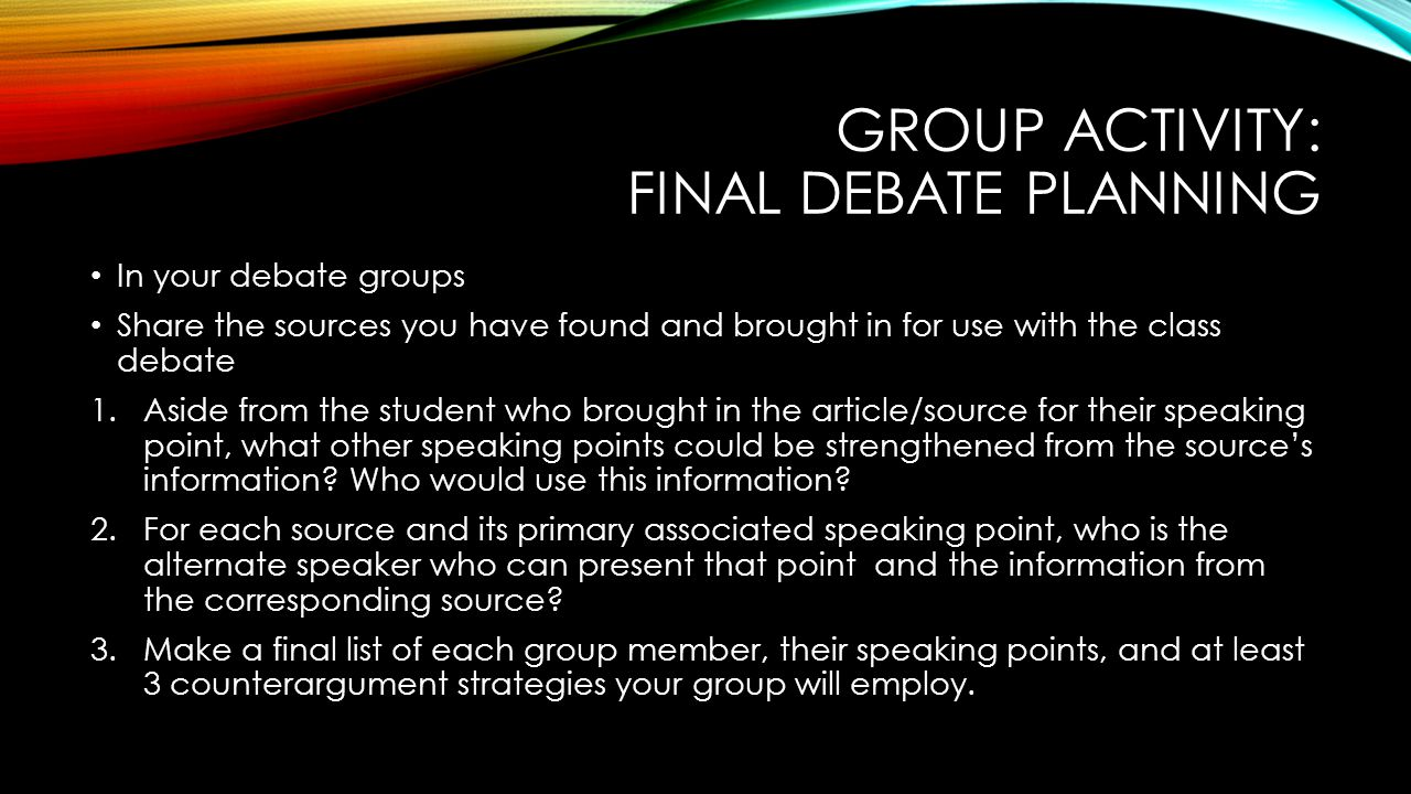 GROUP ACTIVITY: FINAL DEBATE PLANNING In your debate groups Share the sources you have found and brought in for use with the class debate 1.Aside from the student who brought in the article/source for their speaking point, what other speaking points could be strengthened from the source's information.