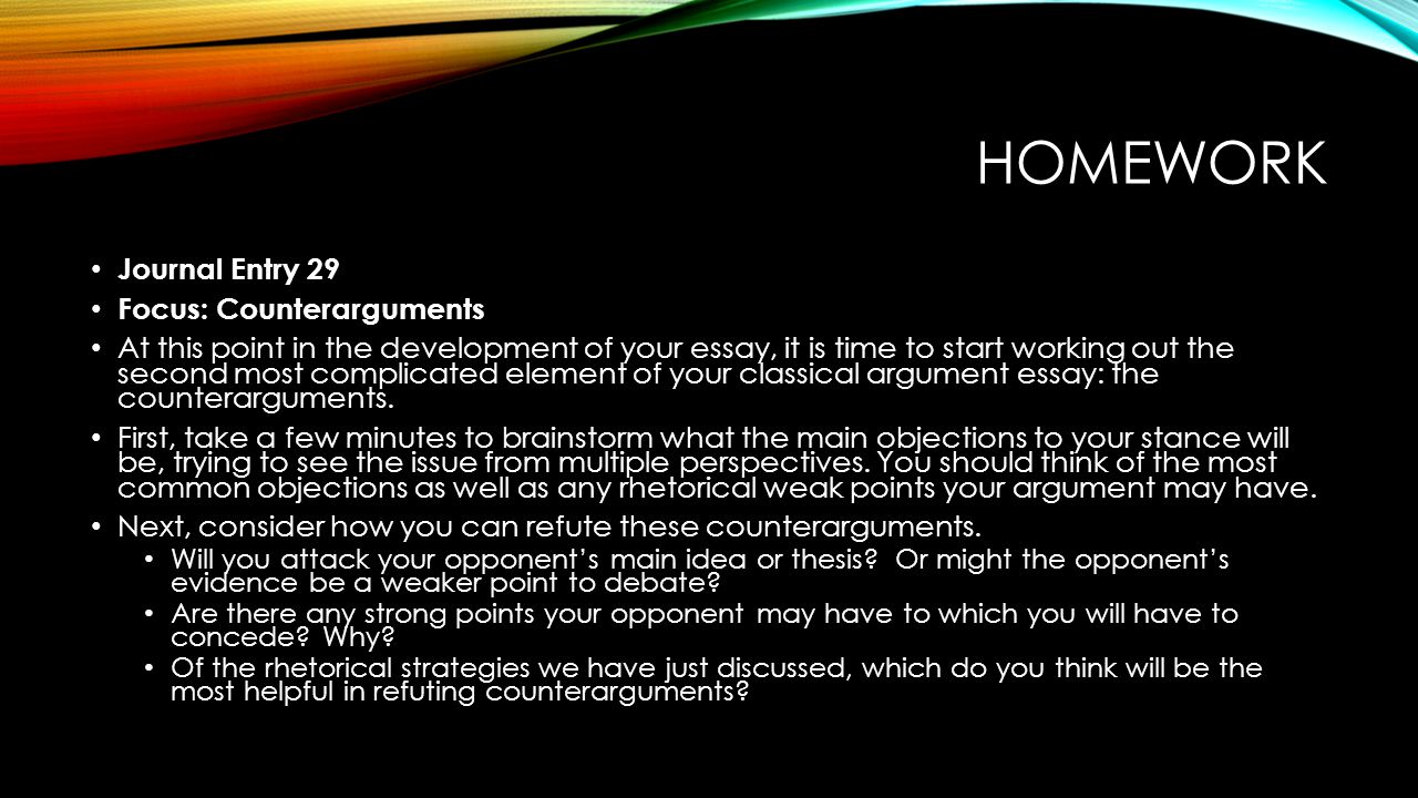 HOMEWORK Journal Entry 29 Focus: Counterarguments At this point in the development of your essay, it is time to start working out the second most complicated element of your classical argument essay: the counterarguments.