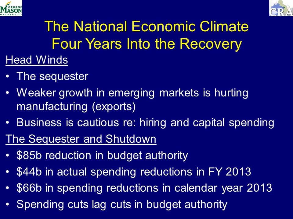 The National Economic Climate Four Years Into the Recovery Head Winds The sequester Weaker growth in emerging markets is hurting manufacturing (exports) Business is cautious re: hiring and capital spending The Sequester and Shutdown $85b reduction in budget authority $44b in actual spending reductions in FY 2013 $66b in spending reductions in calendar year 2013 Spending cuts lag cuts in budget authority