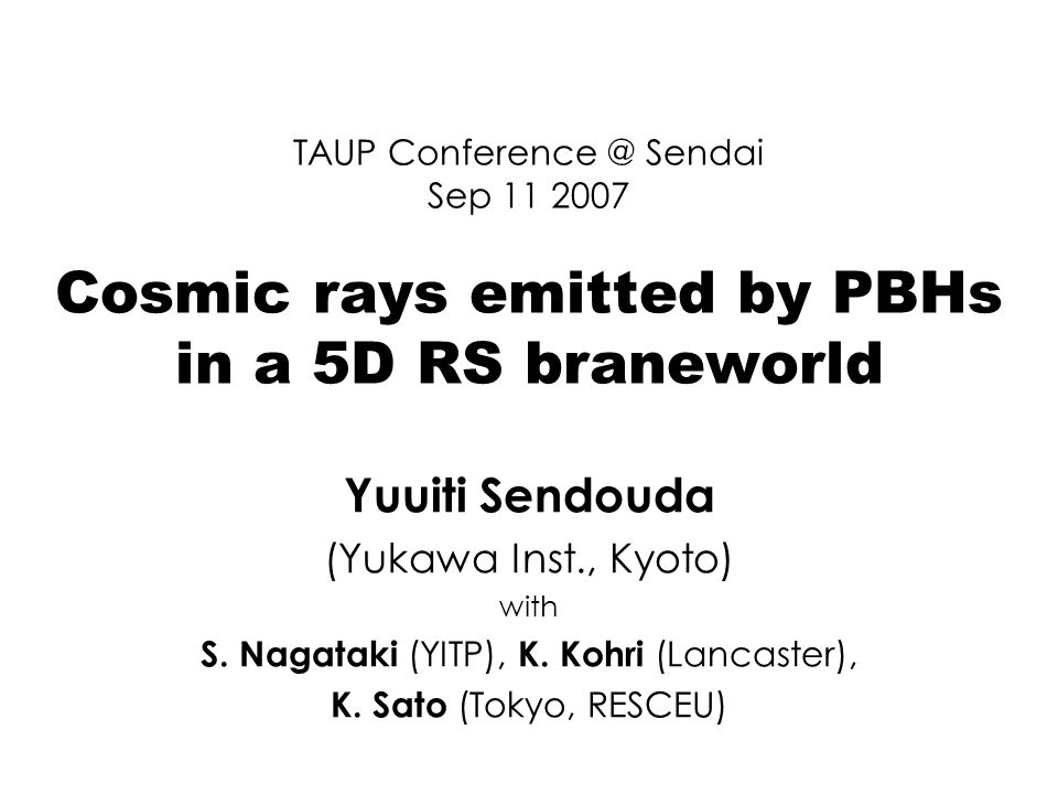 TAUP Sendai Sep Cosmic rays emitted by PBHs in a 5D RS braneworld Yuuiti Sendouda (Yukawa Inst., Kyoto) with S.