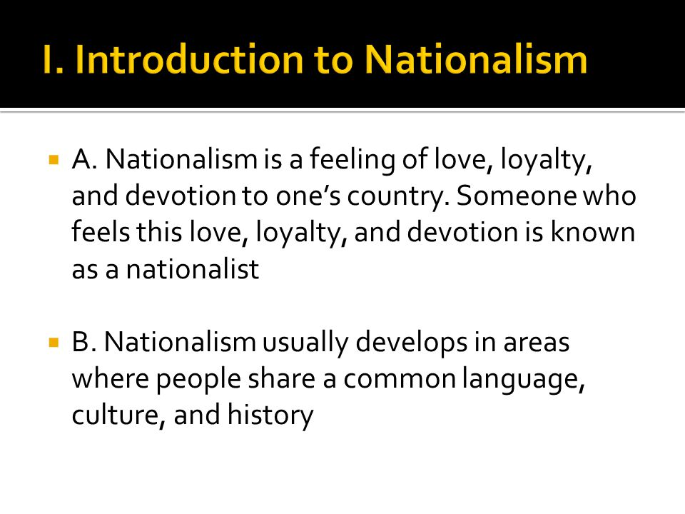  A. Nationalism is a feeling of love, loyalty, and devotion to one's country.