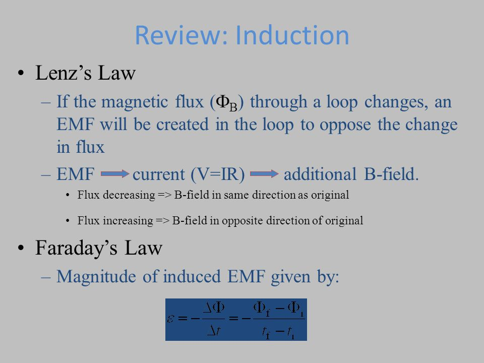 Review: Induction Lenz's Law –If the magnetic flux (  B ) through a loop changes, an EMF will be created in the loop to oppose the change in flux –EMF current (V=IR) additional B-field.