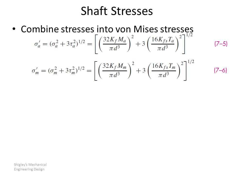 Shaft Stresses Combine stresses into von Mises stresses Shigley's Mechanical Engineering Design