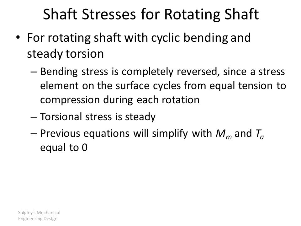 Shaft Stresses for Rotating Shaft For rotating shaft with cyclic bending and steady torsion – Bending stress is completely reversed, since a stress element on the surface cycles from equal tension to compression during each rotation – Torsional stress is steady – Previous equations will simplify with M m and T a equal to 0 Shigley's Mechanical Engineering Design