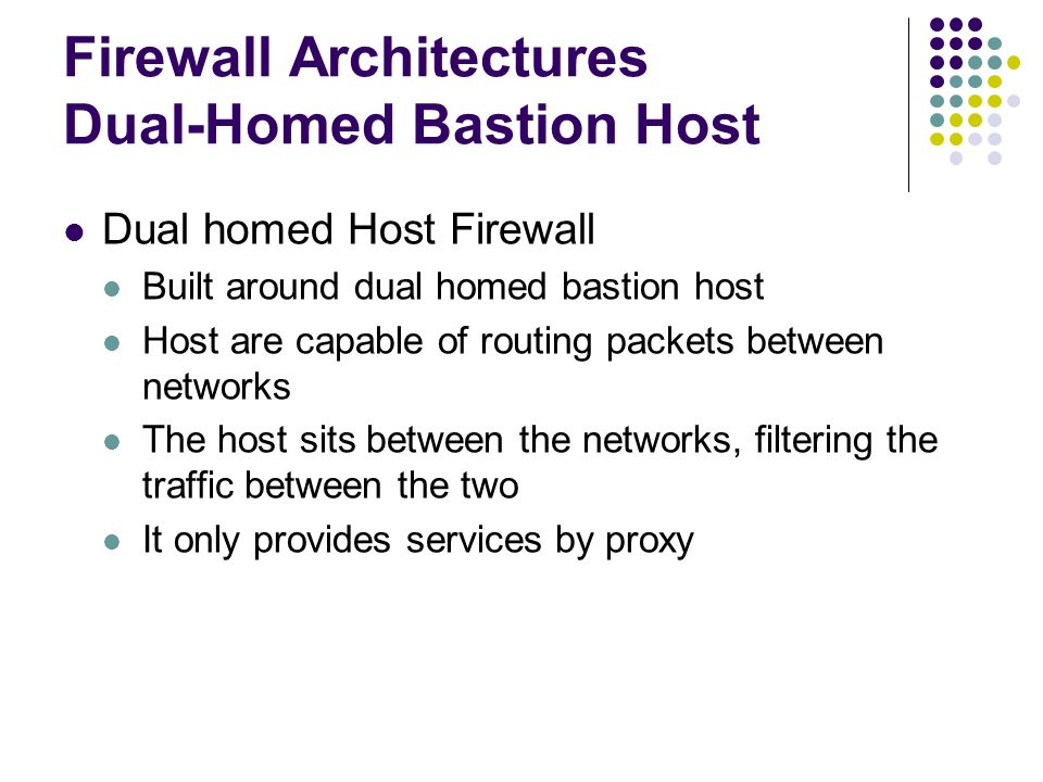 Firewall Architectures Dual-Homed Bastion Host Dual homed Host Firewall Built around dual homed bastion host Host are capable of routing packets between networks The host sits between the networks, filtering the traffic between the two It only provides services by proxy