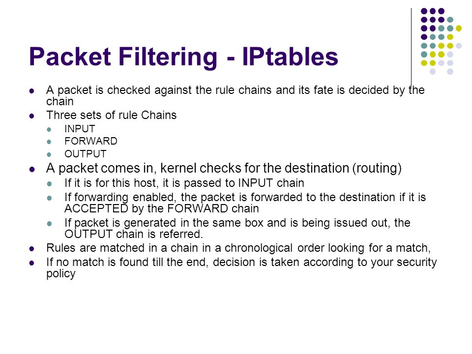 Packet Filtering - IPtables A packet is checked against the rule chains and its fate is decided by the chain Three sets of rule Chains INPUT FORWARD OUTPUT A packet comes in, kernel checks for the destination (routing) If it is for this host, it is passed to INPUT chain If forwarding enabled, the packet is forwarded to the destination if it is ACCEPTED by the FORWARD chain If packet is generated in the same box and is being issued out, the OUTPUT chain is referred.