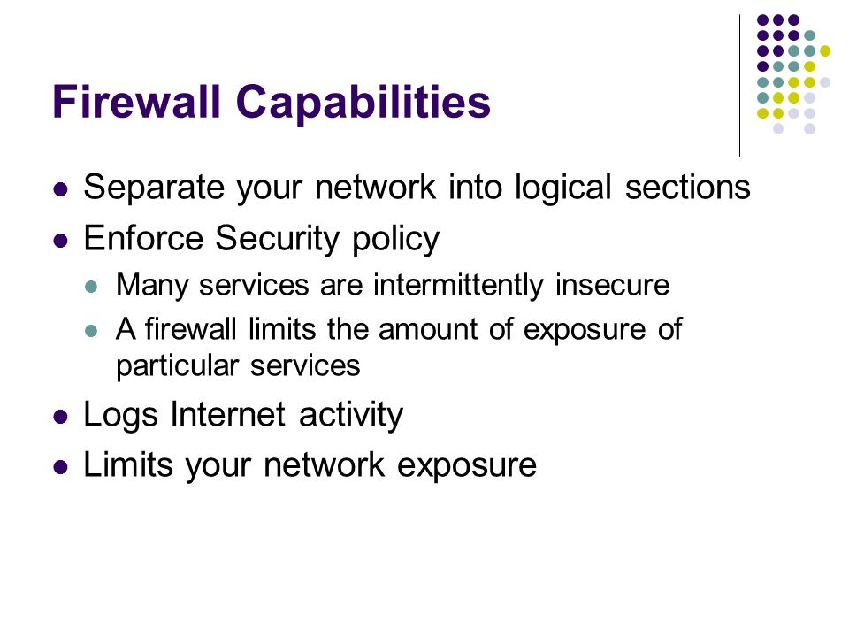 Firewall Capabilities Separate your network into logical sections Enforce Security policy Many services are intermittently insecure A firewall limits the amount of exposure of particular services Logs Internet activity Limits your network exposure