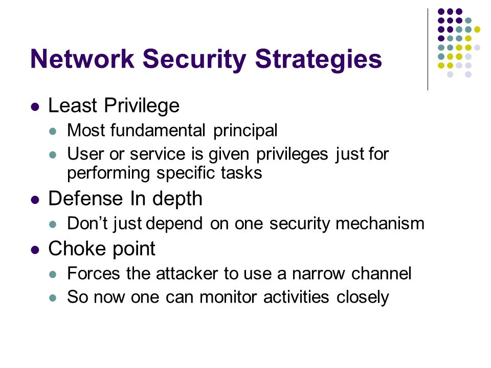 Network Security Strategies Least Privilege Most fundamental principal User or service is given privileges just for performing specific tasks Defense In depth Don't just depend on one security mechanism Choke point Forces the attacker to use a narrow channel So now one can monitor activities closely