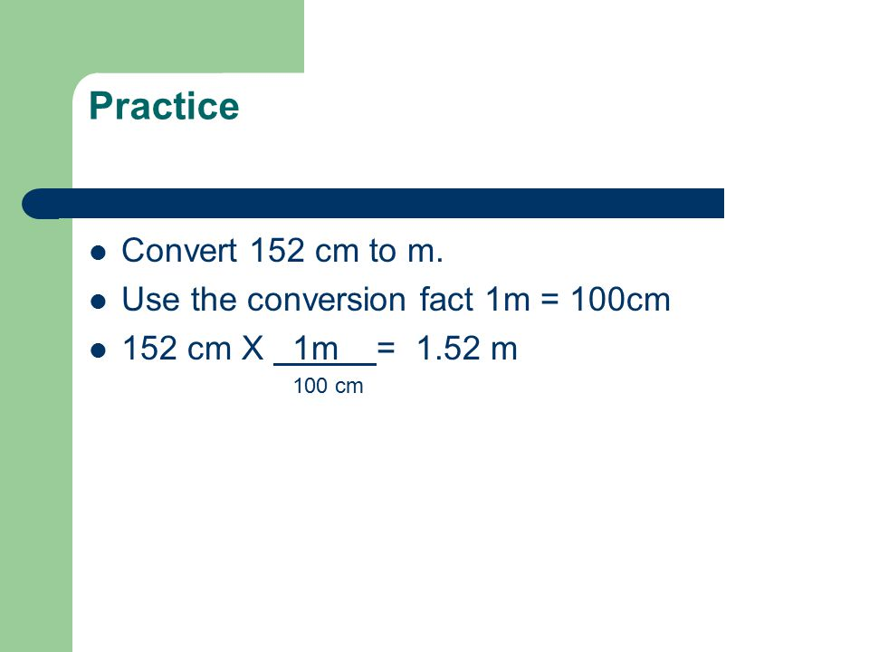 Practice Convert 152 cm to m. Use the conversion fact 1m = 100cm 152 cm X 1m = 1.52 m 100 cm