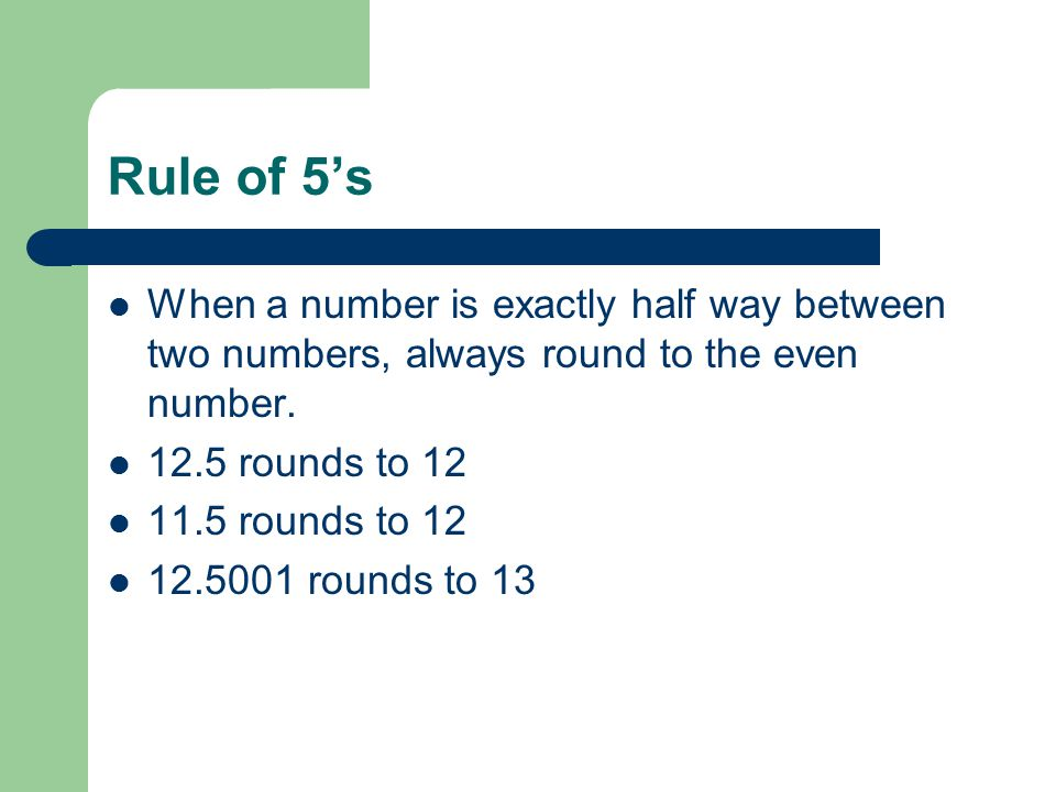 Rule of 5's When a number is exactly half way between two numbers, always round to the even number.