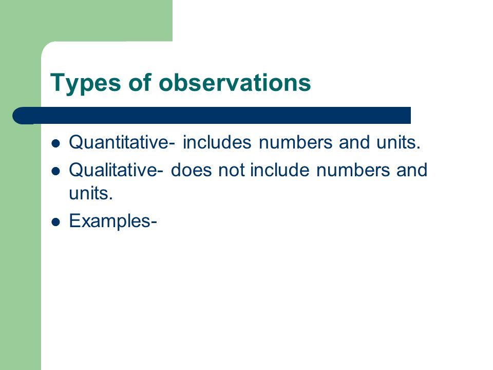 Types of observations Quantitative- includes numbers and units.