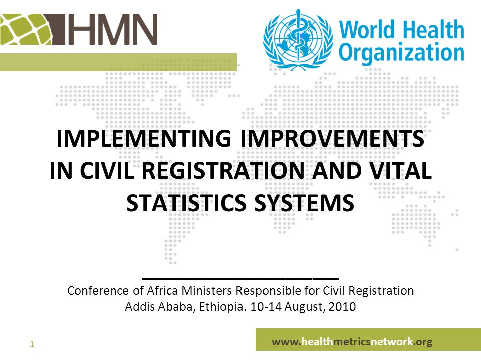www.healthmetricsnetwork.org 1 IMPLEMENTING IMPROVEMENTS IN CIVIL REGISTRATION AND VITAL STATISTICS SYSTEMS _______________ Conference of Africa Ministers Responsible for Civil Registration Addis Ababa, Ethiopia.