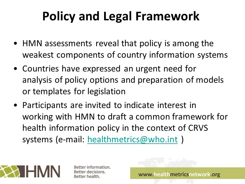 Policy and Legal Framework HMN assessments reveal that policy is among the weakest components of country information systems Countries have expressed an urgent need for analysis of policy options and preparation of models or templates for legislation Participants are invited to indicate interest in working with HMN to draft a common framework for health information policy in the context of CRVS systems (