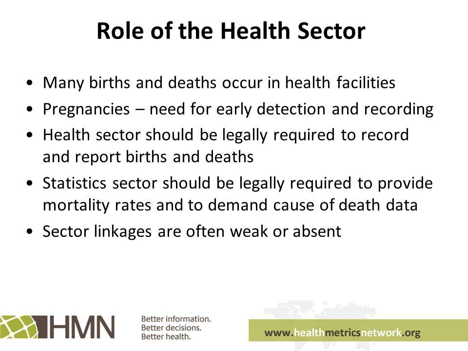 Role of the Health Sector Many births and deaths occur in health facilities Pregnancies – need for early detection and recording Health sector should be legally required to record and report births and deaths Statistics sector should be legally required to provide mortality rates and to demand cause of death data Sector linkages are often weak or absent