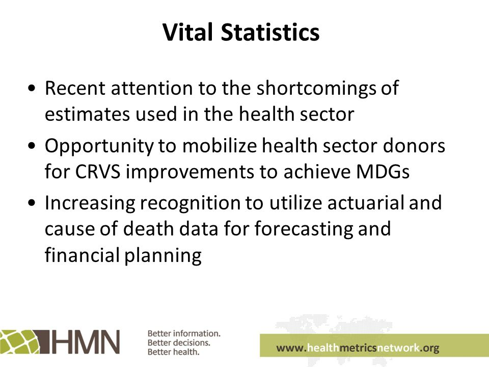Vital Statistics Recent attention to the shortcomings of estimates used in the health sector Opportunity to mobilize health sector donors for CRVS improvements to achieve MDGs Increasing recognition to utilize actuarial and cause of death data for forecasting and financial planning