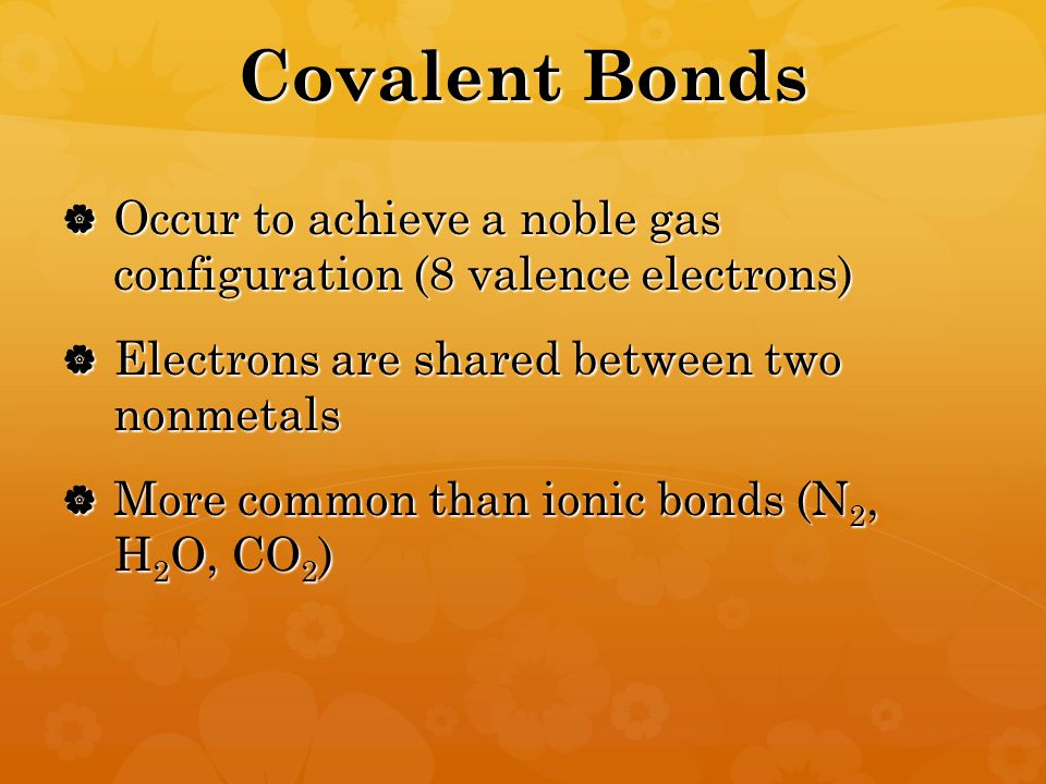 Covalent Bonds  Occur to achieve a noble gas configuration (8 valence electrons)  Electrons are shared between two nonmetals  More common than ionic bonds (N 2, H 2 O, CO 2 )