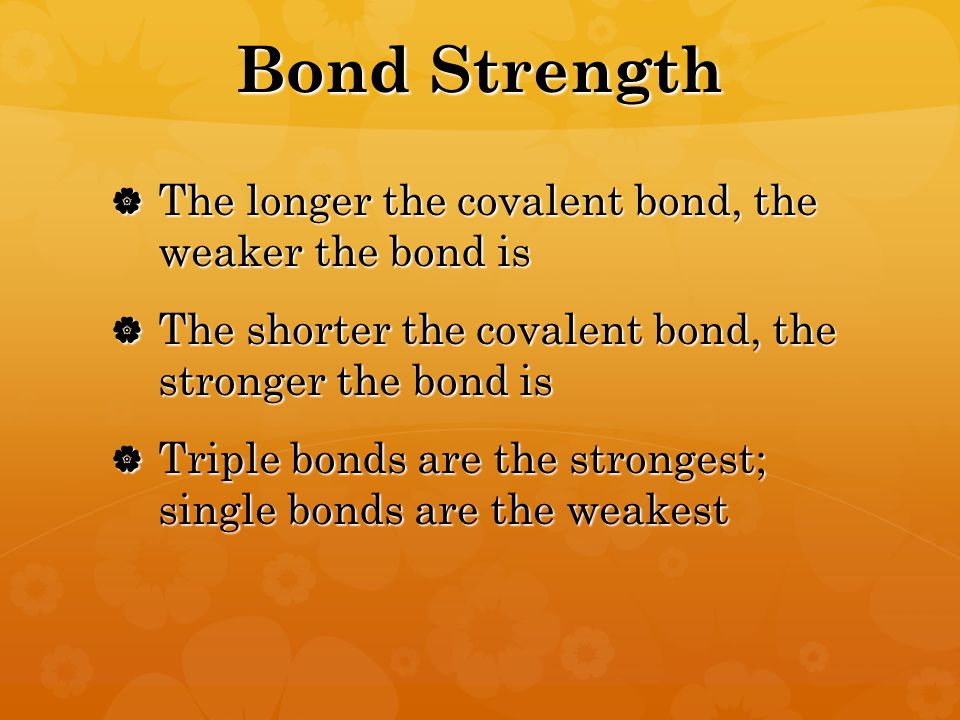 Bond Strength  The longer the covalent bond, the weaker the bond is  The shorter the covalent bond, the stronger the bond is  Triple bonds are the strongest; single bonds are the weakest