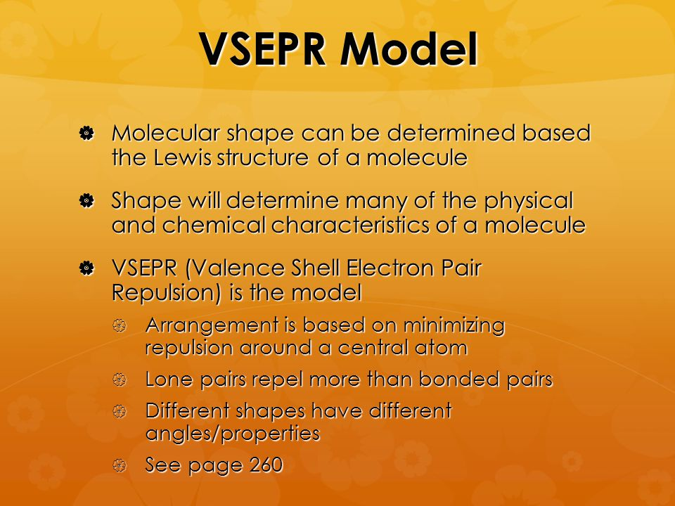 VSEPR Model  Molecular shape can be determined based the Lewis structure of a molecule  Shape will determine many of the physical and chemical characteristics of a molecule  VSEPR (Valence Shell Electron Pair Repulsion) is the model  Arrangement is based on minimizing repulsion around a central atom  Lone pairs repel more than bonded pairs  Different shapes have different angles/properties  See page 260