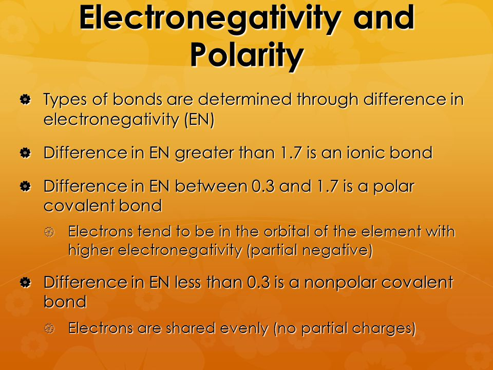 Electronegativity and Polarity  Types of bonds are determined through difference in electronegativity (EN)  Difference in EN greater than 1.7 is an ionic bond  Difference in EN between 0.3 and 1.7 is a polar covalent bond  Electrons tend to be in the orbital of the element with higher electronegativity (partial negative)  Difference in EN less than 0.3 is a nonpolar covalent bond  Electrons are shared evenly (no partial charges)