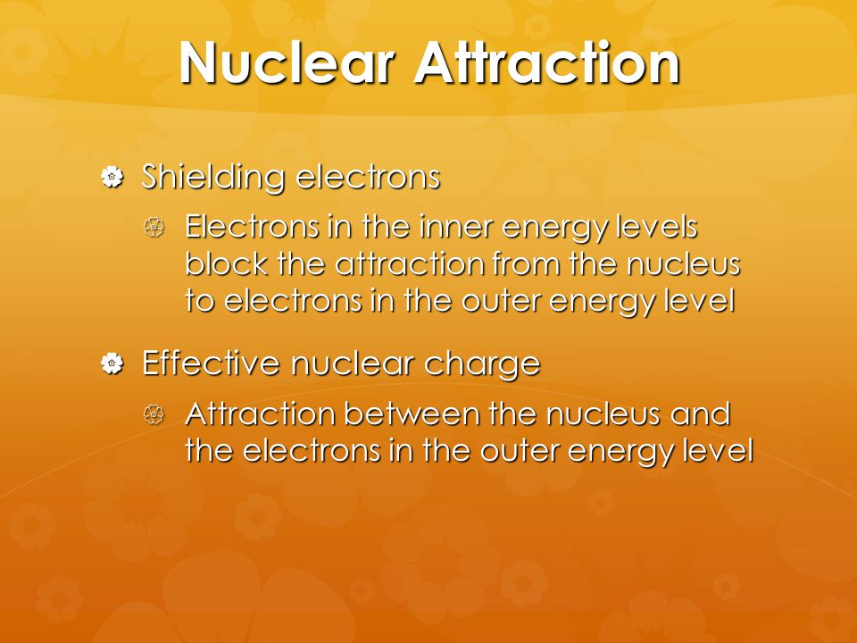 Nuclear Attraction  Shielding electrons  Electrons in the inner energy levels block the attraction from the nucleus to electrons in the outer energy level  Effective nuclear charge  Attraction between the nucleus and the electrons in the outer energy level