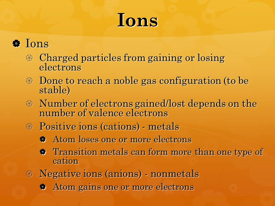 Ions  Ions  Charged particles from gaining or losing electrons  Done to reach a noble gas configuration (to be stable)  Number of electrons gained/lost depends on the number of valence electrons  Positive ions (cations) - metals  Atom loses one or more electrons  Transition metals can form more than one type of cation  Negative ions (anions) - nonmetals  Atom gains one or more electrons