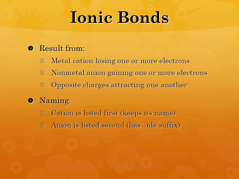Ionic Bonds  Result from:  Metal cation losing one or more electrons  Nonmetal anion gaining one or more electrons  Opposite charges attracting one another  Naming  Cation is listed first (keeps its name)  Anion is listed second (has –ide suffix)