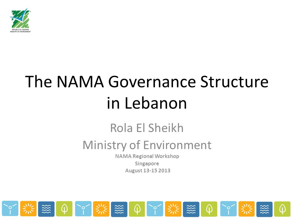 The NAMA Governance Structure in Lebanon Rola El Sheikh Ministry of Environment NAMA Regional Workshop Singapore August