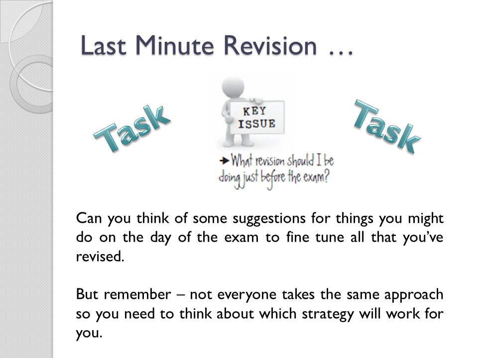 Last Minute Revision … Can you think of some suggestions for things you might do on the day of the exam to fine tune all that you've revised.