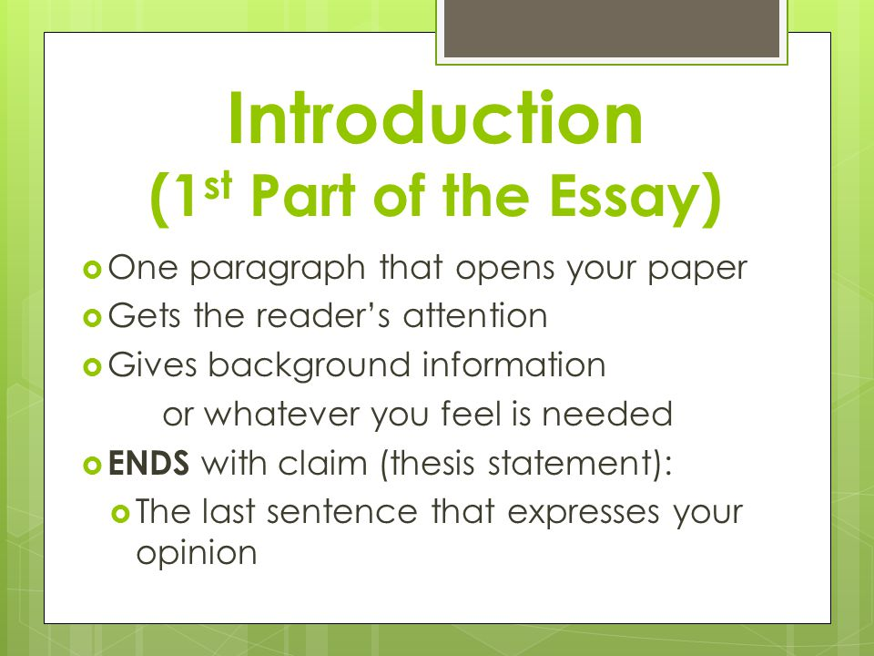 Introduction (1 st Part of the Essay)  One paragraph that opens your paper  Gets the reader's attention  Gives background information or whatever you feel is needed  ENDS with claim (thesis statement):  The last sentence that expresses your opinion