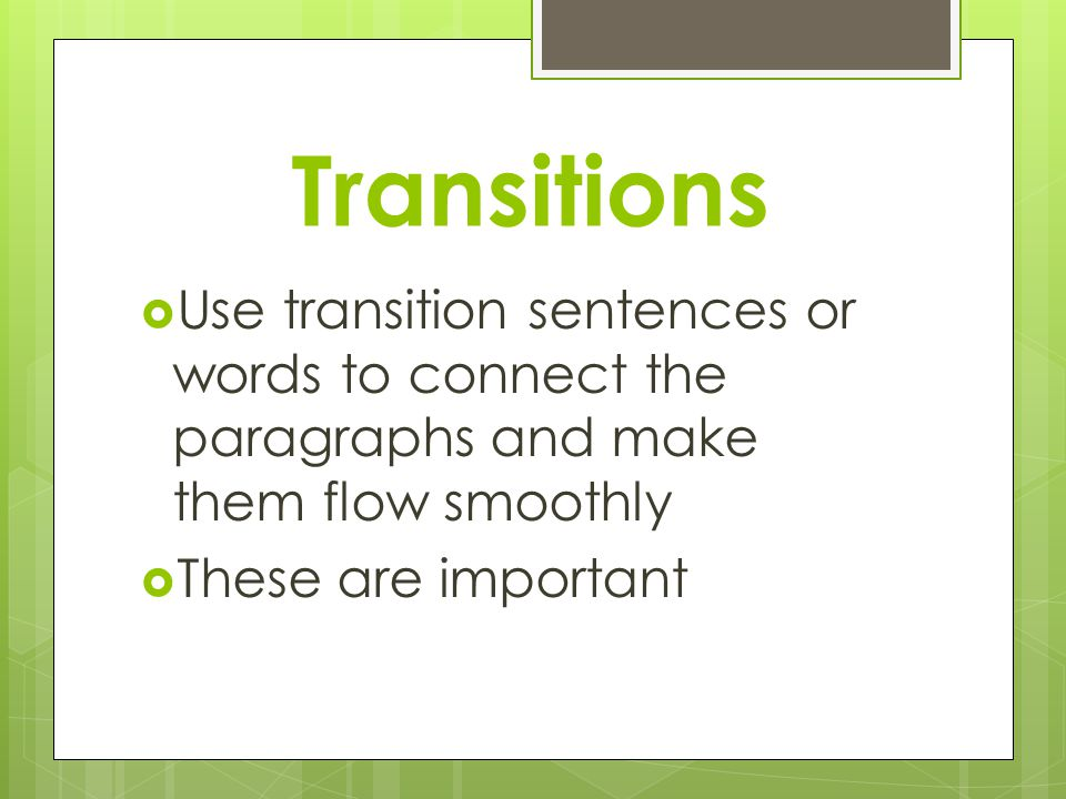 Transitions  Use transition sentences or words to connect the paragraphs and make them flow smoothly  These are important