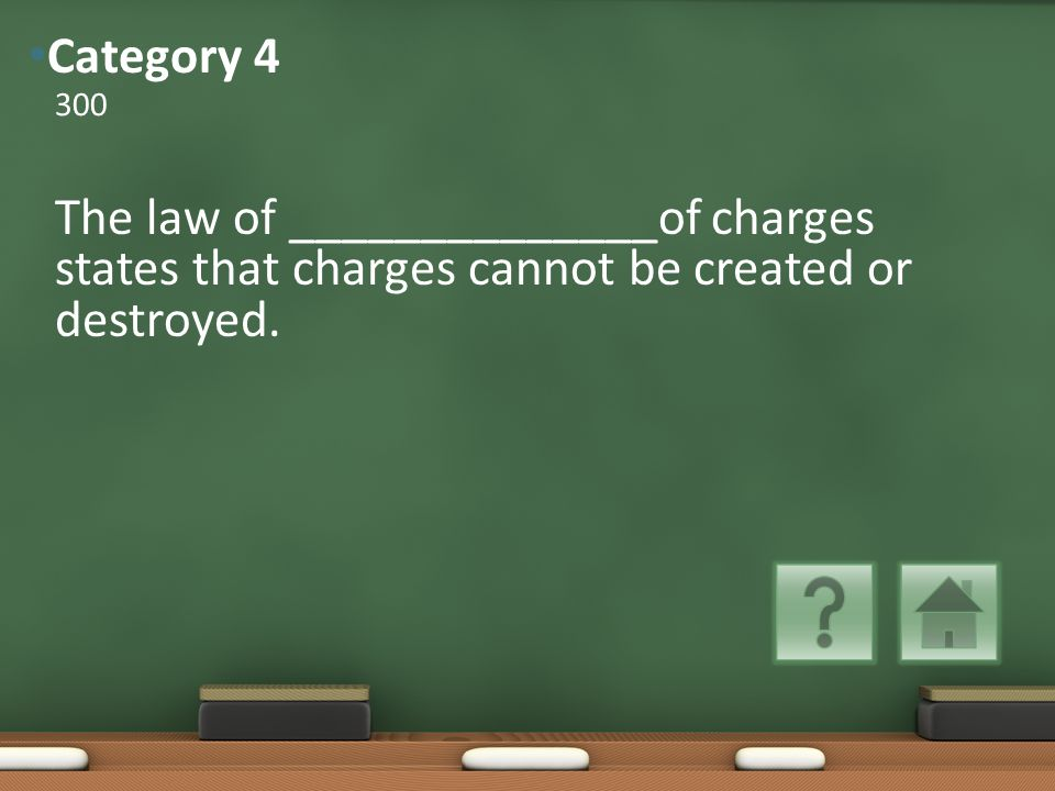 The law of ______________of charges states that charges cannot be created or destroyed.