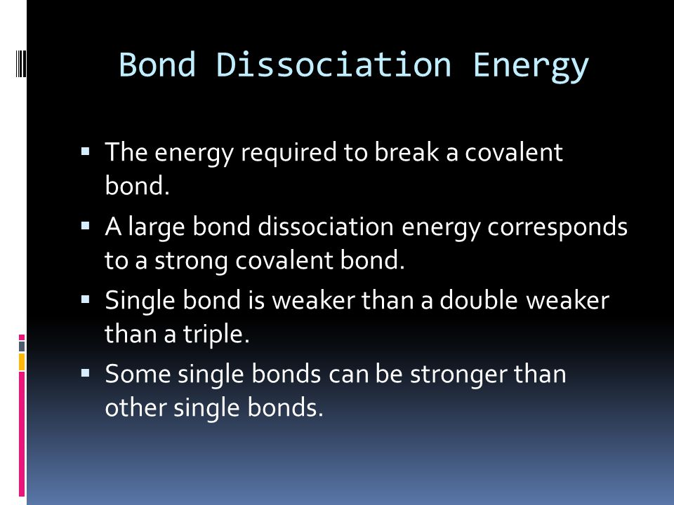 Bond Dissociation Energy  The energy required to break a covalent bond.