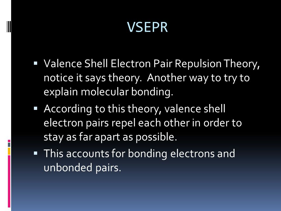 VSEPR  Valence Shell Electron Pair Repulsion Theory, notice it says theory.