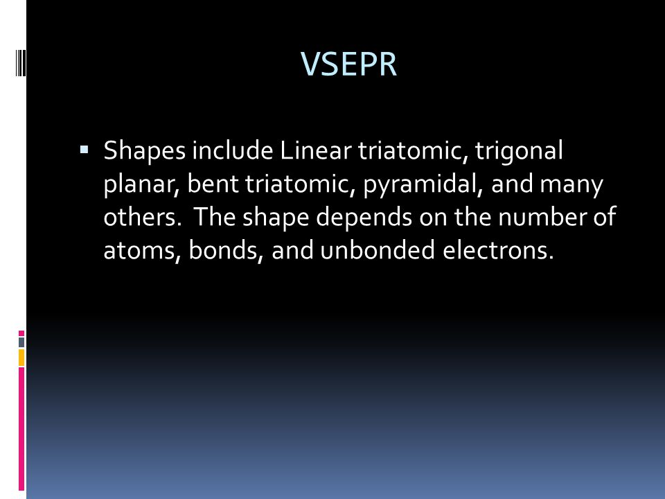 VSEPR  Shapes include Linear triatomic, trigonal planar, bent triatomic, pyramidal, and many others.