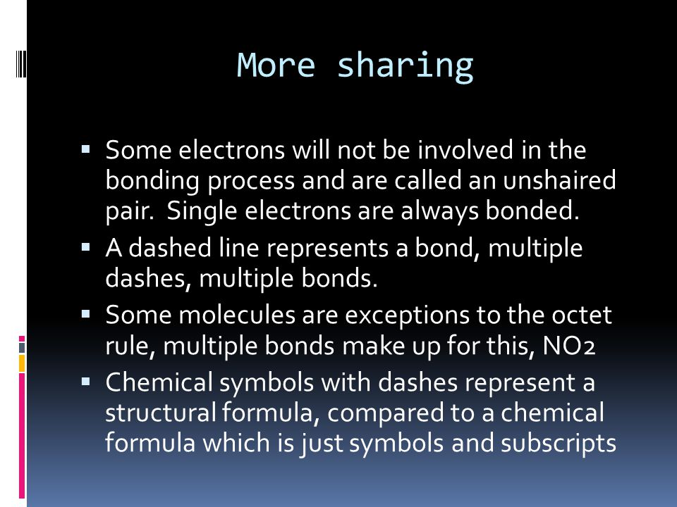 More sharing  Some electrons will not be involved in the bonding process and are called an unshaired pair.