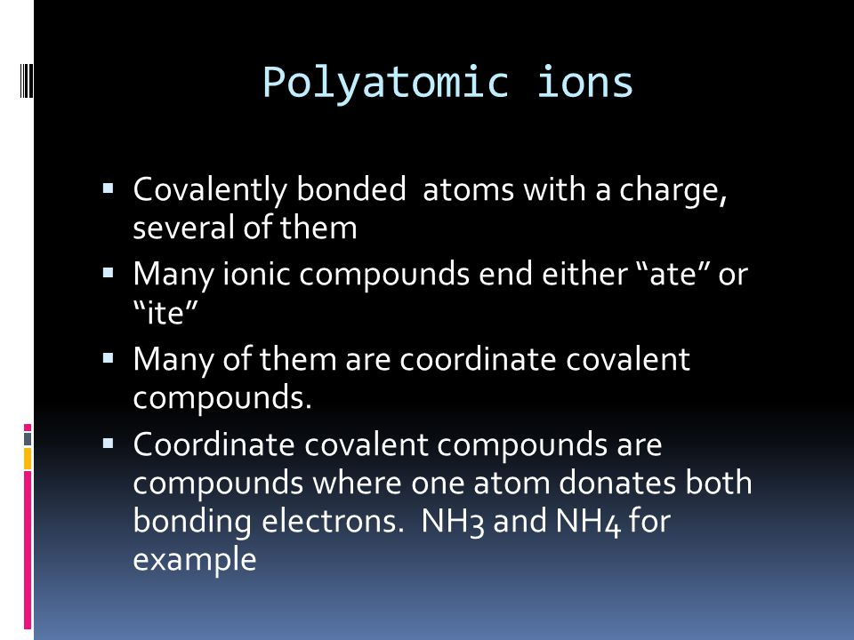Polyatomic ions  Covalently bonded atoms with a charge, several of them  Many ionic compounds end either ate or ite  Many of them are coordinate covalent compounds.