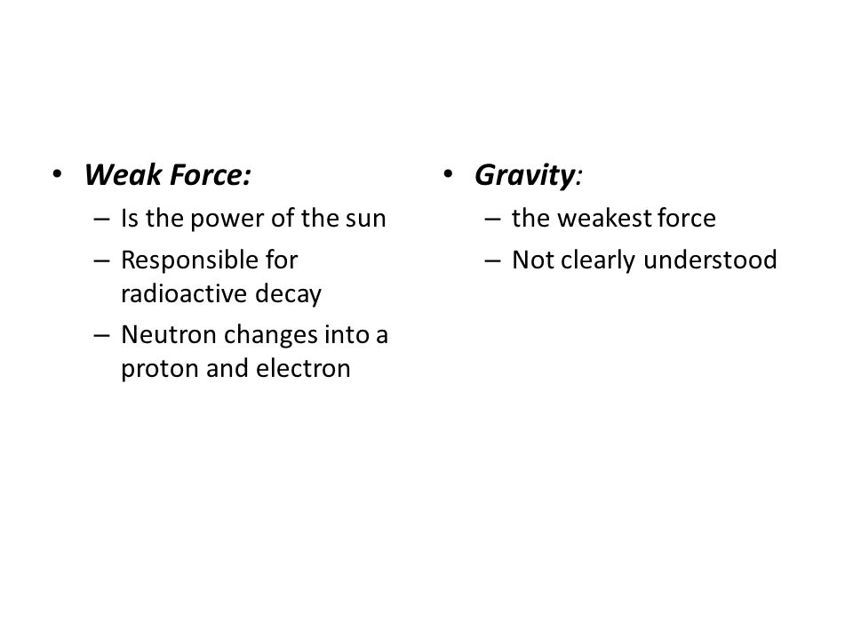 Weak Force: – Is the power of the sun – Responsible for radioactive decay – Neutron changes into a proton and electron Gravity: – the weakest force – Not clearly understood