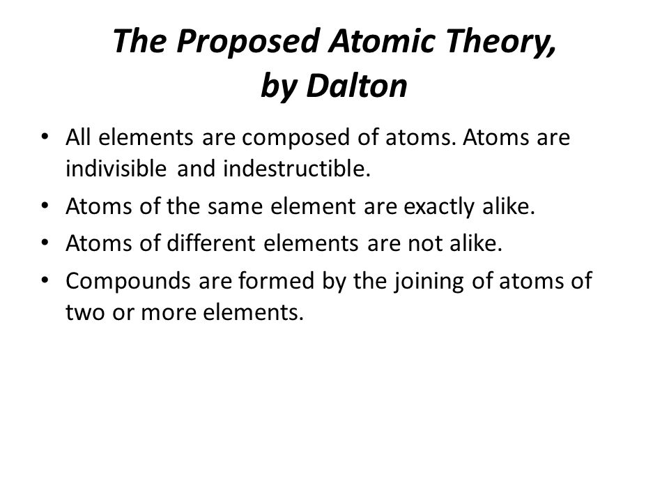 The Proposed Atomic Theory, by Dalton All elements are composed of atoms.