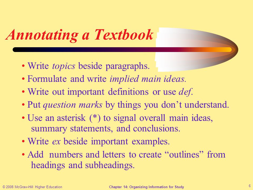 © 2008 McGraw-Hill Higher EducationChapter 14: Organizing Information for Study 6 Annotating a Textbook Write topics beside paragraphs.