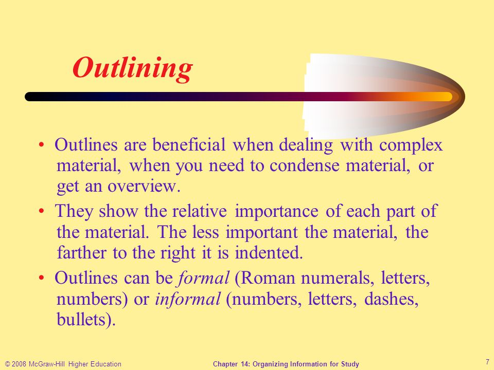 © 2008 McGraw-Hill Higher EducationChapter 14: Organizing Information for Study 7 Outlining Outlines are beneficial when dealing with complex material, when you need to condense material, or get an overview.