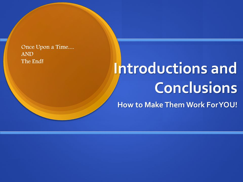 Introductions and Conclusions How to Make Them Work For YOU! Once Upon a Time.... AND The End!